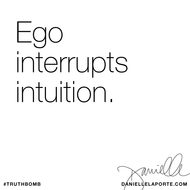 Ego interrupts intuition - via www.DanielleLaPort.com